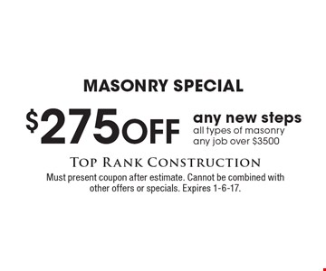 Masonry Special. $275 off any new steps all types of masonry. Any job over $3500. Must present coupon after estimate. Cannot be combined with other offers or specials. Expires 1-6-17.