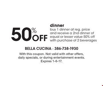 50% Off dinner, buy 1 dinner at reg. price and receive a 2nd dinner of equal or lesser value 50% off with purchase of 2 beverages. With this coupon. Not valid with other offers, daily specials, or during entertainment events. Expires 1-6-17.
