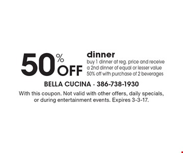 50% Off dinner. Buy 1 dinner at reg. price and receive a 2nd dinner of equal or lesser value 50% off with purchase of 2 beverages. With this coupon. Not valid with other offers, daily specials, or during entertainment events. Expires 3-3-17.