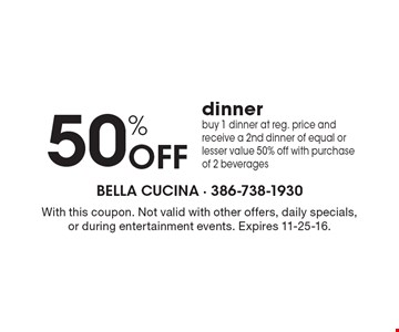 50% Off dinner. Buy 1 dinner at reg. price and receive a 2nd dinner of equal or lesser value 50% off with purchase of 2 beverages. With this coupon. Not valid with other offers, daily specials, or during entertainment events. Expires 11-25-16.