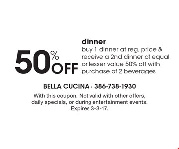 50% off dinner. Buy 1 dinner at reg. price & receive a 2nd dinner of equal or lesser value 50% off with purchase of 2 beverages. With this coupon. Not valid with other offers, daily specials, or during entertainment events. Expires 3-3-17.
