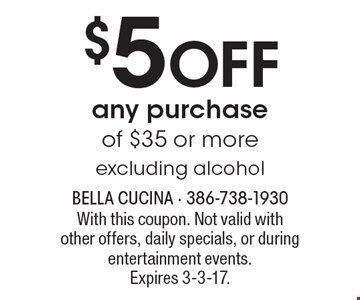 $5 off any purchase of $35 or more. Excluding alcohol. With this coupon. Not valid with other offers, daily specials, or during entertainment events. Expires 3-3-17.