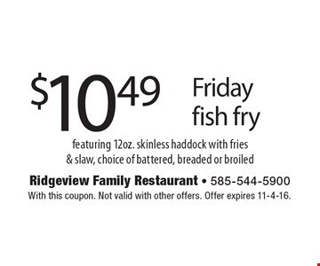 $10.49 Friday fish fry featuring 12oz. skinless haddock with fries & slaw, choice of battered, breaded or broiled. With this coupon. Not valid with other offers. Offer expires 11-4-16.