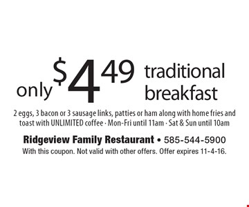 only $4.49 traditional breakfast 2 eggs, 3 bacon or 3 sausage links, patties or ham along with home fries and toast with UNLIMITED coffee - Mon-Fri until 11am - Sat & Sun until 10am. With this coupon. Not valid with other offers. Offer expires 11-4-16.