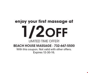 enjoy your first massage at 1/2off LIMITED TIME OFFER! With this coupon. Not valid with other offers. Expires 12-30-16.