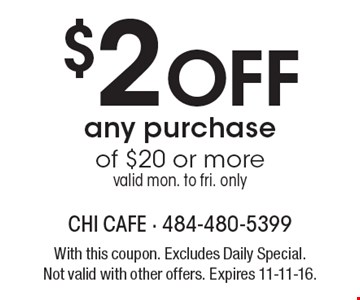 $2 Off any purchase of $20 or more valid mon. to fri. only. With this coupon. Excludes Daily Special. Not valid with other offers. Expires 11-11-16.