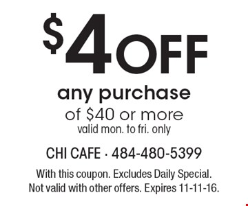 $4 Off any purchase of $40 or more valid mon. to fri. only. With this coupon. Excludes Daily Special. Not valid with other offers. Expires 11-11-16.