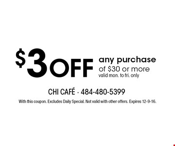 $3 off any purchase of $30 or more valid mon. to fri. only. With this coupon. Excludes Daily Special. Not valid with other offers. Expires 12-9-16.