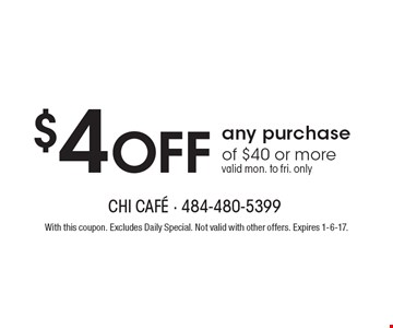 $4 off any purchase of $40 or more. Valid mon. to fri. only. With this coupon. Excludes Daily Special. Not valid with other offers. Expires 1-6-17.