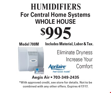 HUMIDIFIERS $995 For Central Home Systems WHOLE HOUSE. Includes Material, Labor & Tax. Model 700M . *With approved credit, see store for details. Not to be combined with any other offers. Expires 4/17/17.