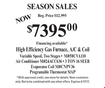 SEASON SALES $7395.00 High Efficiency Gas Furnace, A/C & Coil Variable Speed, Two Stages -M#58CVA110 Air Conditioner M#24ACC636 - 3 TON 16 SEERE vaporator Coil M#CNPV36 Programable Thermostat S/AP. *With approved credit, see store for details. New customers only. Not to be combined with any other offers. Expires 4/17/17.