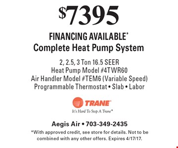 $7395 Complete Heat Pump System 2, 2.5, 3 Ton 16.5 SEER Heat Pump Model #4TWR60 Air Handler Model #TEM6 (Variable Speed) Programmable Thermostat - Slab - Labor. With approved credit, see store for details. Not to be combined with any other offers. Expires 4/17/17.