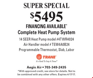 SUPER SPECIAL $5495 FINANCING AVAILABLE* Complete Heat Pump System 14 SEER Heat Pump model #4TWR4024 Air Handler model # TEM4A0B24 Programmable Thermostat, Slab, Labor. *With approved credit, see store for details. Not to be combined with any other offers. Expires 4/17/17.