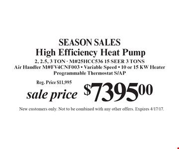 SEASON SALES. Sale Price $7395.00 High Efficiency Heat Pump 2, 2.5, 3 TON - M#25HCC536 15 SEER 3 TONS. Air Handler M#FV4CNF003 - Variable Speed - 10 or 15 KW Heater. Programmable Thermostat S/AP Reg. Price $11,995. New customers only. Not to be combined with any other offers. Expires 4/17/17.