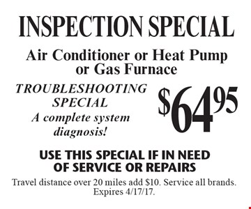 $64.95 INSPECTION special Air Conditioner or Heat Pump or Gas Furnace Use This Special if in need of service or repairs Troubleshooting special A complete system diagnosis! Service all brands. Expires 4/17/17.