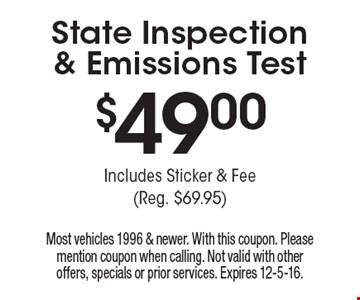 $49.00 State Inspection & Emissions Test. Includes Sticker & Fee (Reg. $69.95). Most vehicles 1996 & newer. With this coupon. Please mention coupon when calling. Not valid with other offers, specials or prior services. Expires 12-5-16.