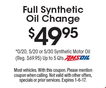 $49.95 Full Synthetic Oil Change. 0/20, 5/20 or 5/30 Synthetic Motor Oil (Reg. $69.95) Up to 5 Qts Amsoil. Most vehicles. With this coupon. Please mention coupon when calling. Not valid with other offers, specials or prior services. Expires 1-6-17.