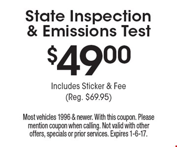 $49 State Inspection & Emissions Test. Includes Sticker & Fee (Reg. $69.95). Most vehicles 1996 & newer. With this coupon. Please mention coupon when calling. Not valid with other offers, specials or prior services. Expires 1-6-17.