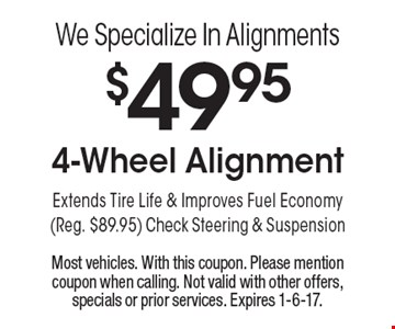 We Specialize In Alignments! $49.95 4-Wheel Alignment. Extends Tire Life & Improves Fuel Economy (Reg. $89.95). Check Steering & Suspension. Most vehicles. With this coupon. Please mention coupon when calling. Not valid with other offers, specials or prior services. Expires 1-6-17.