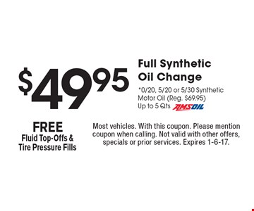 $49.95 Full Synthetic Oil Change *0/20, 5/20 or 5/30 Synthetic Motor Oil (Reg. $69.95) Up to 5 Qts Amsoil FREE Fluid Top-Offs & Tire Pressure Fills. Most vehicles. With this coupon. Please mention coupon when calling. Not valid with other offers, specials or prior services. Expires 1-6-17.