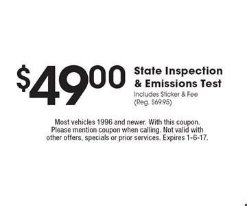$49.00 State Inspection & Emissions Test Includes Sticker & Fee (Reg. $69.95). Most vehicles 1996 and newer. With this coupon. Please mention coupon when calling. Not valid with other offers, specials or prior services. Expires 1-6-17.