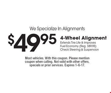 We Specialize In Alignments $49.95 4-Wheel Alignment Extends Tire Life & Improves Fuel Economy (Reg. $89.95) Check Steering & Suspension. Most vehicles. With this coupon. Please mention coupon when calling. Not valid with other offers, specials or prior services. Expires 1-6-17.