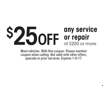 $25 Off any service or repair of $200 or more. Most vehicles. With this coupon. Please mention coupon when calling. Not valid with other offers, specials or prior services. Expires 1-6-17.