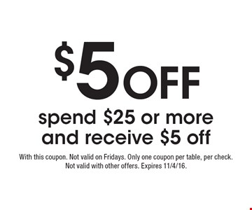 $5 Off spend $25 or more and receive $5 off. With this coupon. Not valid on Fridays. Only one coupon per table, per check. Not valid with other offers. Expires 11/4/16.