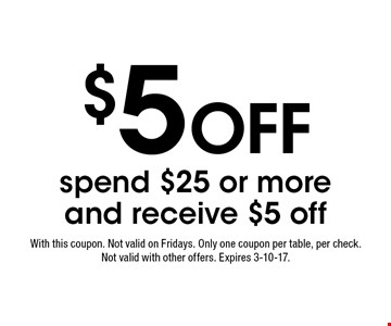 $5 Off. Spend $25 or more and receive $5 off. With this coupon. Not valid on Fridays. Only one coupon per table, per check. Not valid with other offers. Expires 3-10-17.