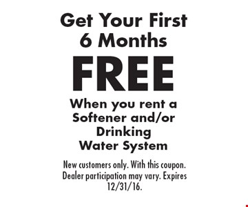 Get Your First 6 Months FREE. When you rent a Softener and/or Drinking Water System. New customers only. With this coupon. Dealer participation may vary. Expires 12/31/16.
