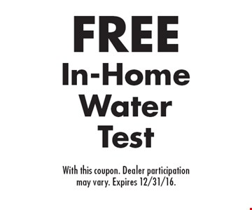FREE In-Home Water Test. With this coupon. Dealer participation may vary. Expires 12/31/16.