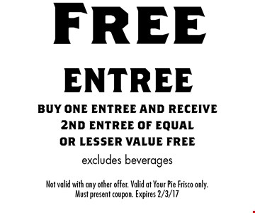 Free entree buy one entree and receive 2nd entree of equal or lesser value free excludes beverages. Not valid with any other offer. Valid at Your Pie Frisco only. Must present coupon. Expires 2/3/17