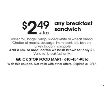 $2.49 + tax any breakfast sandwich kaiser roll, bagel, wrap, sliced white or wheat bread. Choice of meats: sausage, ham, pork roll, bacon, turkey bacon, scrapple. Add a sm. or med. coffee w/ hash brown for only $1. Valid for breakfast only. With this coupon. Not valid with other offers. Expires 3/10/17.
