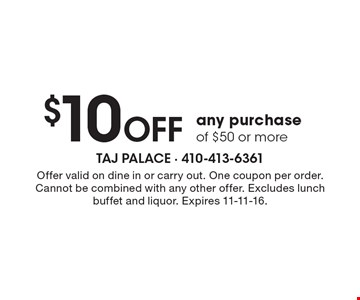 $10 Off any purchase of $50 or more. Offer valid on dine in or carry out. One coupon per order. Cannot be combined with any other offer. Excludes lunch buffet and liquor. Expires 11-11-16.