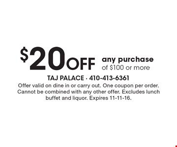 $20 Off any purchase of $100 or more. Offer valid on dine in or carry out. One coupon per order. Cannot be combined with any other offer. Excludes lunch buffet and liquor. Expires 11-11-16.