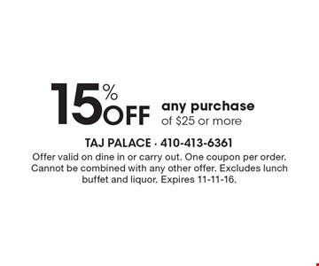 15% Off any purchase of $25 or more. Offer valid on dine in or carry out. One coupon per order. Cannot be combined with any other offer. Excludes lunch buffet and liquor. Expires 11-11-16.