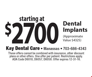 Starting at $2700 Dental Implants (Approximate Value $4325). These offers cannot be combined with insurance, other discount plans or other offers. One offer per patient. Restrictions apply. ADA Code D6010, D6057, D6058. Offer expires 12-31-16.