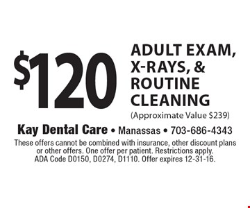 $120 Adult Exam, X-Rays, & Routine Cleaning (Approximate Value $239). These offers cannot be combined with insurance, other discount plans or other offers. One offer per patient. Restrictions apply. ADA Code D0150, D0274, D1110. Offer expires 12-31-16.