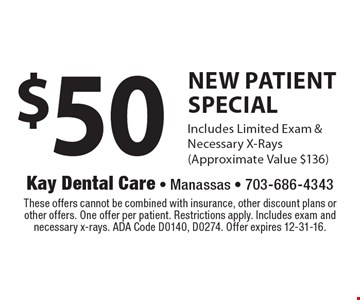 $50 New Patient Special. Includes Limited Exam & Necessary X-Rays (Approximate Value $136). These offers cannot be combined with insurance, other discount plans or other offers. One offer per patient. Restrictions apply. Includes exam and necessary x-rays. ADA Code D0140, D0274. Offer expires 12-31-16.