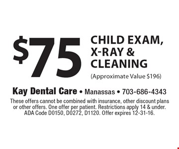 $75 Child Exam, X-Ray & Cleaning (Approximate Value $196). These offers cannot be combined with insurance, other discount plans or other offers. One offer per patient. Restrictions apply 14 & under. ADA Code D0150, D0272, D1120. Offer expires 12-31-16.