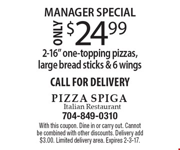 "Manager Special. $24.99 for 2-16"" one-topping pizzas, large bread sticks & 6 wings. CALL FOR DELIVERY. With this coupon. Dine in or carry out. Cannot be combined with other discounts. Delivery add $3.00. Limited delivery area. Expires 2-3-17."