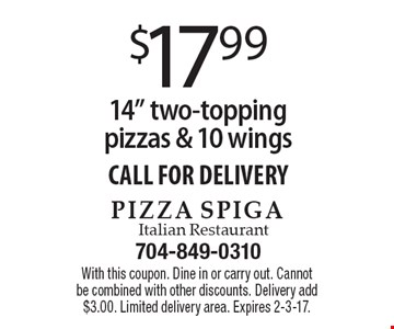 "$17.99 for a 14"" two-topping pizzas & 10 wings. CALL FOR DELIVERY. With this coupon. Dine in or carry out. Cannot be combined with other discounts. Delivery add $3.00. Limited delivery area. Expires 2-3-17."