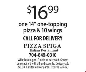 "$16.99 for one 14"" one-topping pizza & 10 wings. CALL FOR DELIVERY. With this coupon. Dine in or carry out. Cannot be combined with other discounts. Delivery add $3.00. Limited delivery area. Expires 2-3-17."