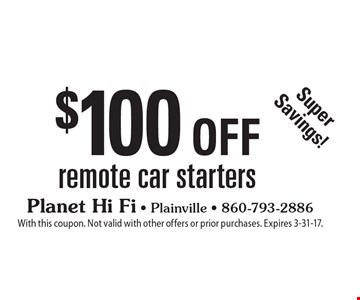Super Savings! $100 off remote car starters. With this coupon. Not valid with other offers or prior purchases. Expires 3-31-17.