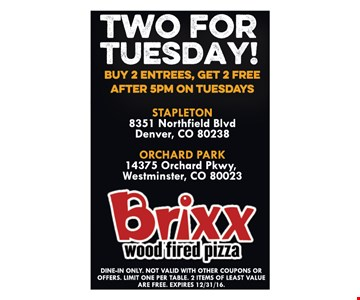 Two for Tuesday! Buy 2 entrees, get 2 free after 5pm on Tuesdays. Dine-in only. Not valid with other coupons or offers. Limit one per table. 2 Items of least value is free. Expires 12-31-16.
