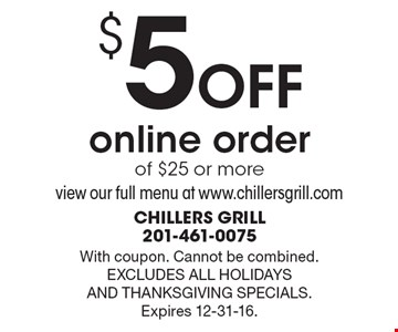 $5 OFF online order of $25 or more. View our full menu at www.chillersgrill.com. With coupon. Cannot be combined. EXCLUDES ALL HOLIDAYS AND THANKSGIVING SPECIALS. Expires 12-31-16.