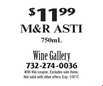 $11.99 M&R Asti 750mL. With this coupon. Excludes sale items. Not valid with other offers. Exp. 1/9/17.