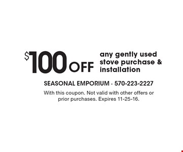 $100 Off any gently used stove purchase & installation. With this coupon. Not valid with other offers or prior purchases. Expires 11-25-16.