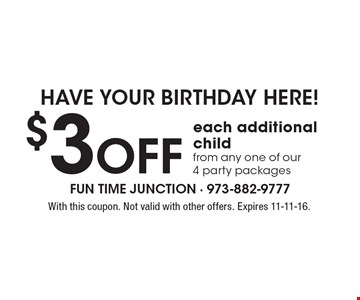 Have your birthday here! $3 OFF each additional child from any one of our 4 party packages. With this coupon. Not valid with other offers. Expires 11-11-16.