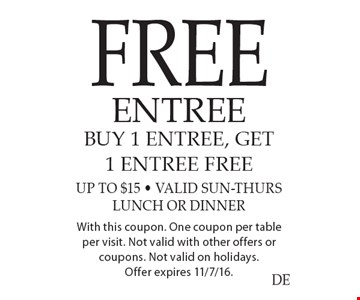 Free entree. Buy 1 entree, Get 1 entree free. Up to $15 - Valid Sun-Thurs. Lunch or dinner. With this coupon. One coupon per table per visit. Not valid with other offers or coupons. Not valid on holidays. Offer valid 11/8/16 thru 12/7/16.